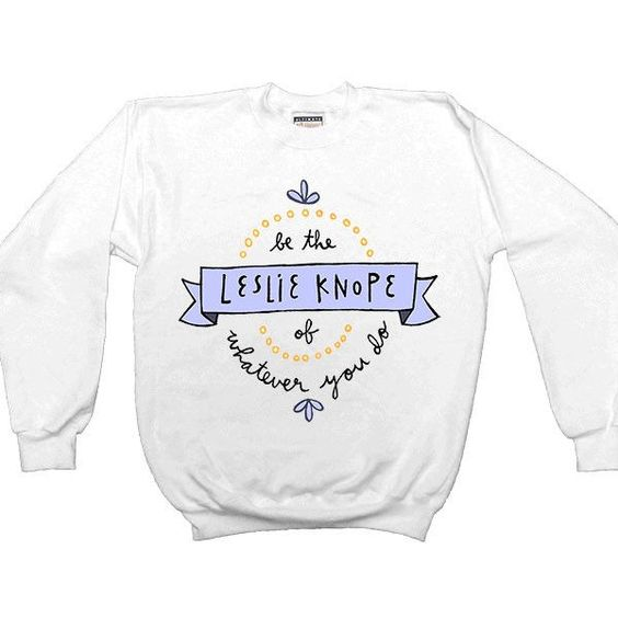 Be The Leslie Knope Of Whatever You Do Sweatshirt SR01
