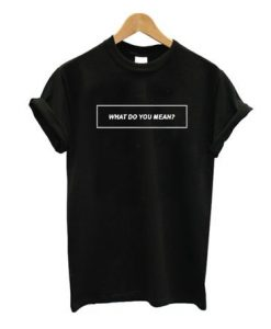 What Do You Mean T - Shirt HD01