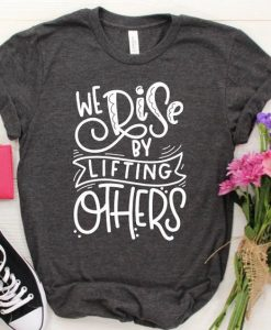 We Rise By Lifting Others T-Shirt AV01