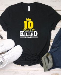 10 Years In And I Haven't Killed T-Shirt EL01